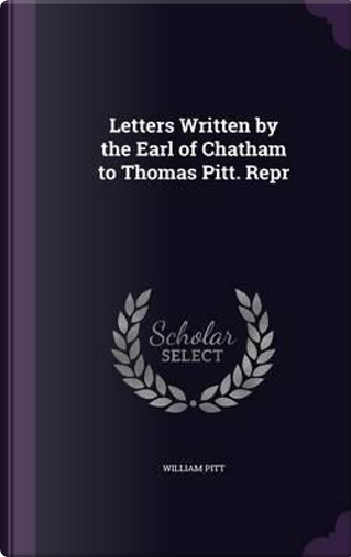 Letters Written by the Earl of Chatham to Thomas Pitt. Repr by William Pitt