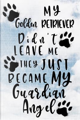 My Golden Retriever Didn't Leave Me They Just Became My Guardian Angel Journal by Dartan Creations