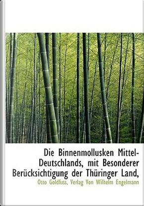 Binnenmollusken Mittel-Deutschlands, Mit Besonderer Bercksic by Otto Goldfuss