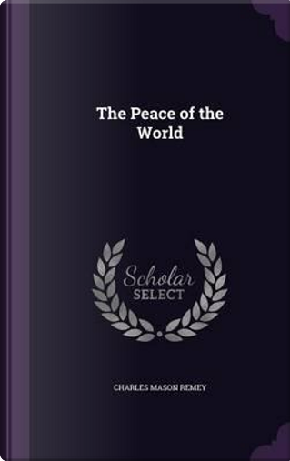 The Peace of the World by Charles Mason Remey
