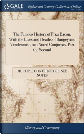 The Famous History of Friar Bacon, with the Lives and Deaths of Bungey and Vendermast, Two Noted Conjurors. Part the Second by Multiple Contributors