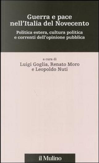 Guerra e pace nell'Italia del Novecento by Renato Moro, Leopoldo Nuti, Luigi Goglia