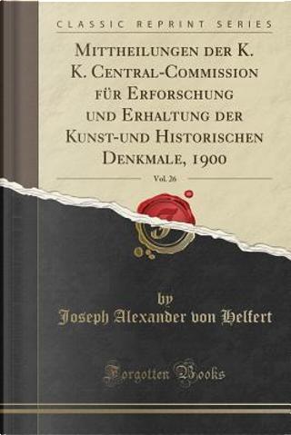 Mittheilungen der K. K. Central-Commission für Erforschung und Erhaltung der Kunst-und Historischen Denkmale, 1900, Vol. 26 (Classic Reprint) by Joseph Alexander Von Helfert