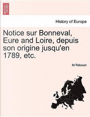 Notice sur Bonneval, Eure and Loire, depuis son origine jusqu'en 1789, etc. by M Rabouin