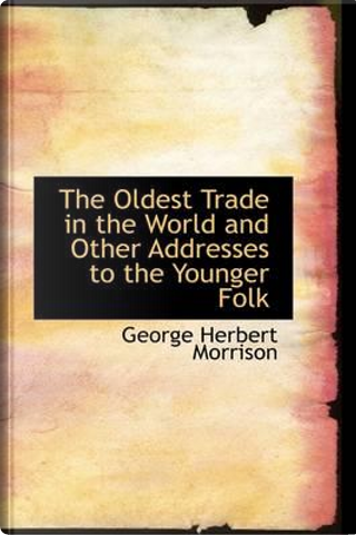 The Oldest Trade in the World and Other Addresses to the Younger Folk by George Herbert Morrison