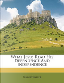 What Jesus Read His Dependence and Independence by Thomas Walker