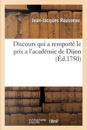 Discours Qui a Remporte le Prix a l'Académie de Dijon. en l'Annee 1750 by Rousseau-J-J
