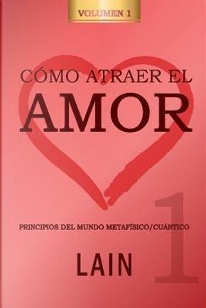 Cómo atraer el Amor utilizando la Ley de la Atracción by Lain García Calvo