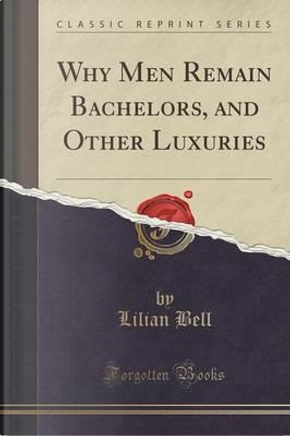 Why Men Remain Bachelors, and Other Luxuries (Classic Reprint) by Lilian Bell