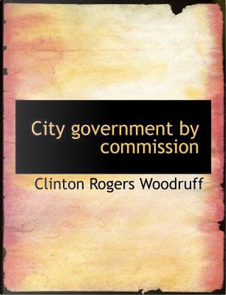 City government by commission by Clinton Rogers Woodruff