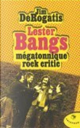 Lester Bangs mégatonnique rock critic by Jean-Paul Mourlon, Jim Derogatis