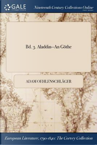 Bd. 3. Aladdin--An Göthe by Adam Oehlenschläger