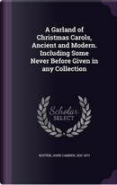 A Garland of Christmas Carols, Ancient and Modern. Including Some Never Before Given in Any Collection by John Camden Hotten