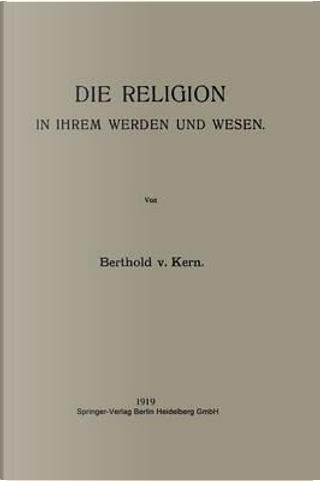 Die Religion in Ihrem Werden Und Wesen by Berthold Von Kern