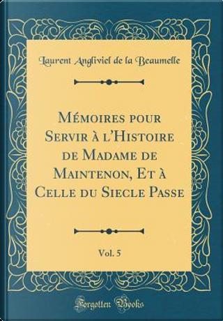 Mémoires pour Servir à l'Histoire de Madame de Maintenon, Et à Celle du Siecle Passe, Vol. 5 (Classic Reprint) by Laurent Angliviel De La Beaumelle