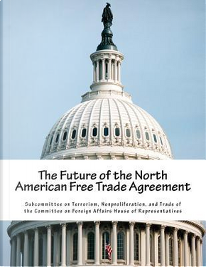 The Future of the North American Free Trade Agreement by Nonproliferation, and Trade of the Committee on Foreign Affairs House of Subcommittee on Terrorism