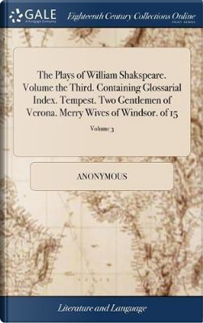 The Plays of William Shakspeare. Volume the Third. Containing Glossarial Index. Tempest. Two Gentlemen of Verona. Merry Wives of Windsor. of 15; Volume 3 by ANONYMOUS