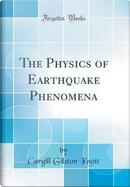 The Physics of Earthquake Phenomena (Classic Reprint) by Cargill Gilston Knott