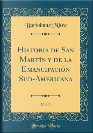 Historia de San Martín y de la Emancipación Sud-Americana, Vol. 2 (Classic Reprint) by Bartolomé Mitre