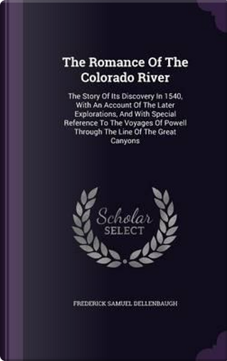 The Romance of the Colorado River by Frederick Samuel Dellenbaugh