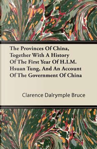 The Provinces Of China, Together With A History Of The First Year Of H.I.M. Hsuan Tung, And An Account Of The Government Of China by Clarence Dalrymple Bruce