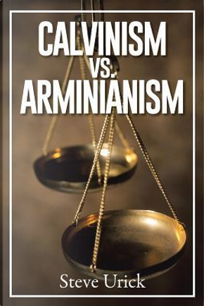 Calvinism Vs. Arminianism by Steve Urick