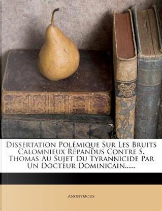 Dissertation Polemique Sur Les Bruits Calomnieux Repandus Contre S. Thomas Au Sujet Du Tyrannicide Par Un Docteur Dominicain. by ANONYMOUS