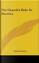 The Church's Debt to Heretics by Rufus M. Jones