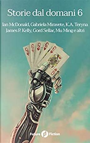 Storie dal domani - Vol. 6 by Ian McDonald, James Patrick Kelly, K.A. Teryna, Mu Ming