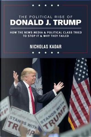 The Political Rise of Donald J. Trump by Nicholas Kadar
