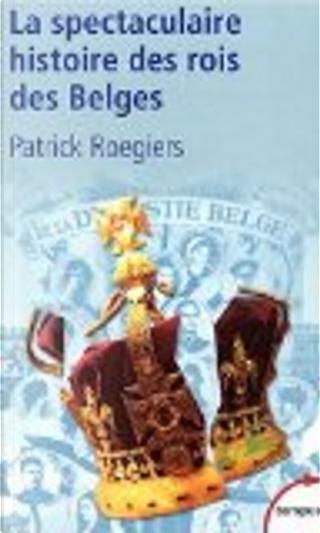 La spectaculaire histoire des rois des Belges by Patrick Roegiers