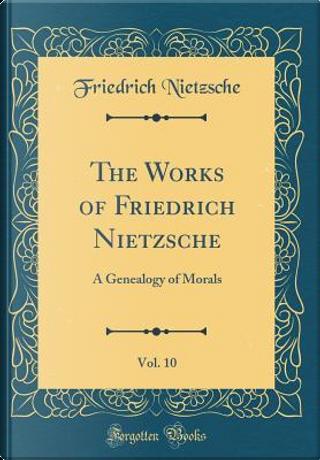 The Works of Friedrich Nietzsche, Vol. 10 by Friedrich Nietzsche