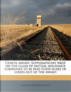 Geneva Award. Supplementary Brief on the Claim of Mutual Insurance Companies to Be Paid Their Share of Losses Out of the Award by Joshua M. 1815-1896 Van Cott