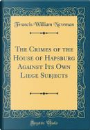 The Crimes of the House of Hapsburg Against Its Own Liege Subjects (Classic Reprint) by Francis William Newman