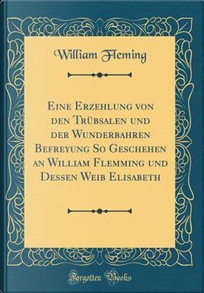 Eine Erzehlung von den Trübsalen und der Wunderbahren Befreyung So Geschehen an William Flemming und Dessen Weib Elisabeth (Classic Reprint) by William Fleming