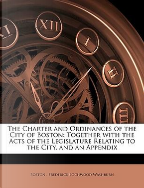 The Charter and Ordinances of the City of Boston by Boston