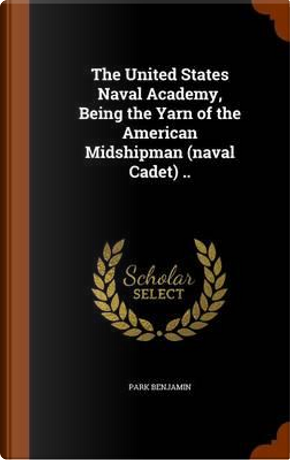 The United States Naval Academy, Being the Yarn of the American Midshipman (Naval Cadet) .. by Park Benjamin