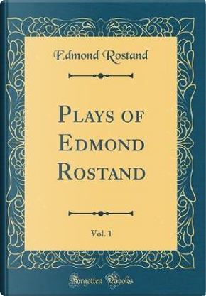 Plays of Edmond Rostand, Vol. 1 (Classic Reprint) by Edmond Rostand