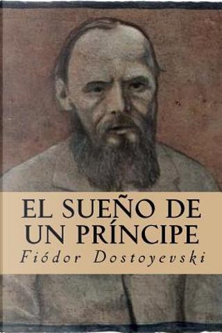 El Sueño de un Príncipe by Fyodor M. Dostoevsky