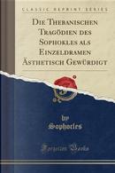 Die Thebanischen Tragödien des Sophokles als Einzeldramen Ästhetisch Gewürdigt (Classic Reprint) by Sophocles Sophocles