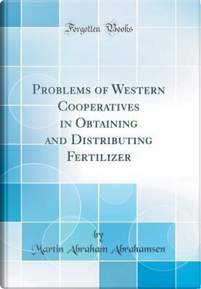 Problems of Western Cooperatives in Obtaining and Distributing Fertilizer (Classic Reprint) by Martin Abraham Abrahamsen