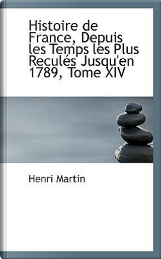 Histoire De France, Depuis Les Temps Les Plus Recules Jusqu'en 1789 by Henri Martin