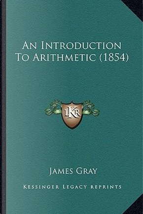 An Introduction to Arithmetic (1854) by James Gray