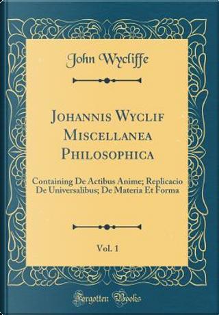 Johannis Wyclif Miscellanea Philosophica, Vol. 1 by John Wycliffe