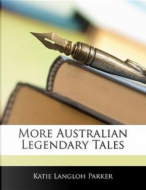 More Australian Legendary Tales by Katie Langloh Parker