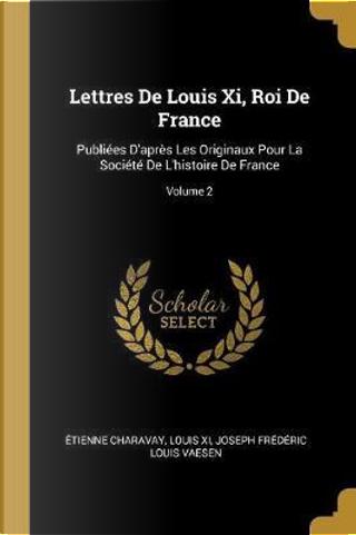 Lettres de Louis XI, Roi de France by Etienne Charavay