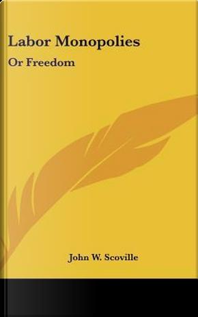 Labor Monopolies by John W. Scoville