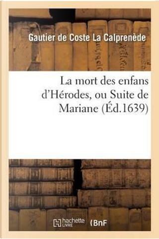 La Mort des Enfans d'Herodes, Ou Suite de Mariane , Tragedie by La Calprenede-G