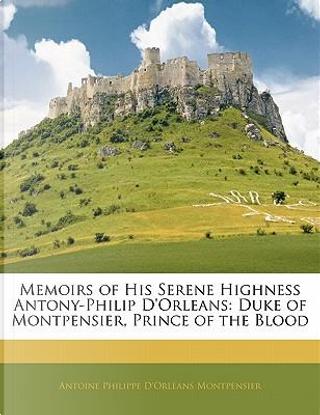 Memoirs of His Serene Highness Antony-Philip D'Orleans by Antoine Philippe D'Orlans Montpensier
