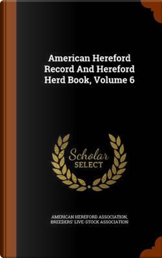 American Hereford Record and Hereford Herd Book, Volume 6 by American Hereford Association